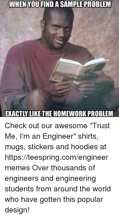 "Overation: WHEN YOU FINDA SAMPLE PROBLEM  EXACTLY LIKE THE HOMEWORK PROBLEM Check out our awesome ""Trust Me, I'm an Engineer"" shirts, mugs, stickers and hoodies at https://teespring.com/engineermemes  Over thousands of engineers and engineering students from around the world who have gotten this popular design!"