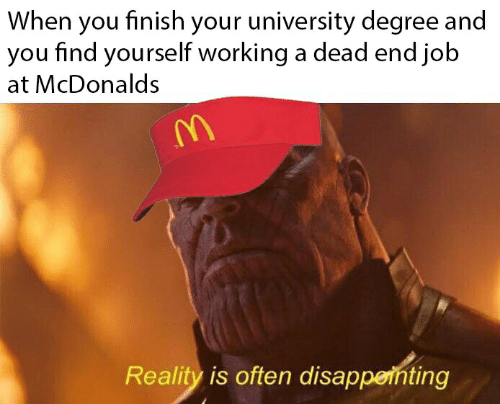 McDonalds, Reality, and Job: When you finish your university degree and  you find yourself working a dead end job  at McDonalds  Reality is often disappeinting