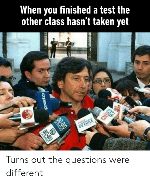 Dank, Taken, and Test: When you finished a test the  other class hasn t taken yet Turns out the questions were different