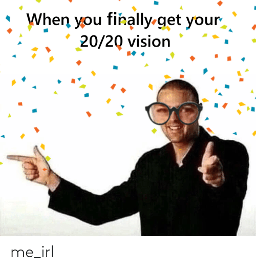 Get Your: When you firally-get your  20/20 vision me_irl