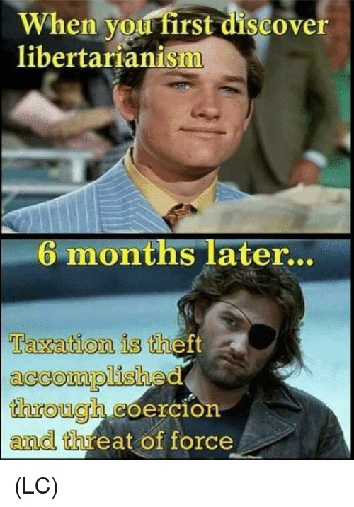 Memes, Libertarianism, and 🤖: When you first discove  libertarianism  6 months later.  taxation is thett  accommplishec  hiough coercion  and threat of force (LC)