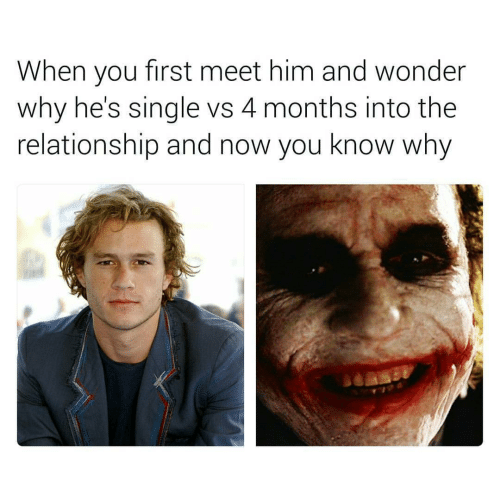 Wonder, Single, and Him: When you first meet him and wonder  why he's single vs 4 months into the  relationship and now you know why