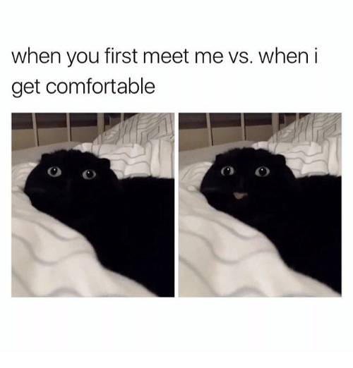 Comfortable, Girl Memes, and First: when you first meet me vs. when i  get comfortable