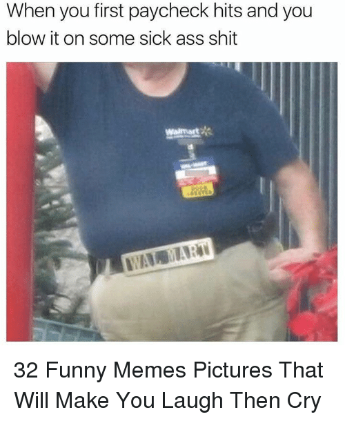 Ass, Funny, and Memes: When you first paycheck hits and you  blow it on some sick ass shit  Walmart 32 Funny Memes Pictures That Will Make You Laugh Then Cry
