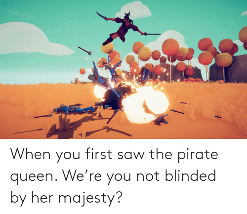 Pirate: When you first saw the pirate queen. We're you not blinded by her majesty?