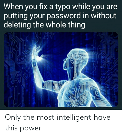 Deleting: When you fixa typo while you are  putting your password in without  deleting the whole thing  11  1 Only the most intelligent have this power
