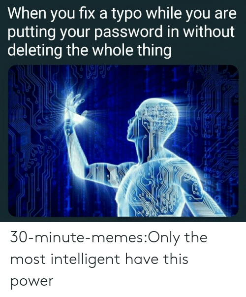 Deleting: When you fixa typo while you are  putting your password in without  deleting the whole thing  11  1 30-minute-memes:Only the most intelligent have this power