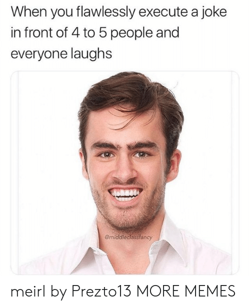 Dank, Memes, and Target: When you flawlessly execute a joke  in front of 4 to 5 people and  everyone laughs  @middleclassfancy meirl by Prezto13 MORE MEMES