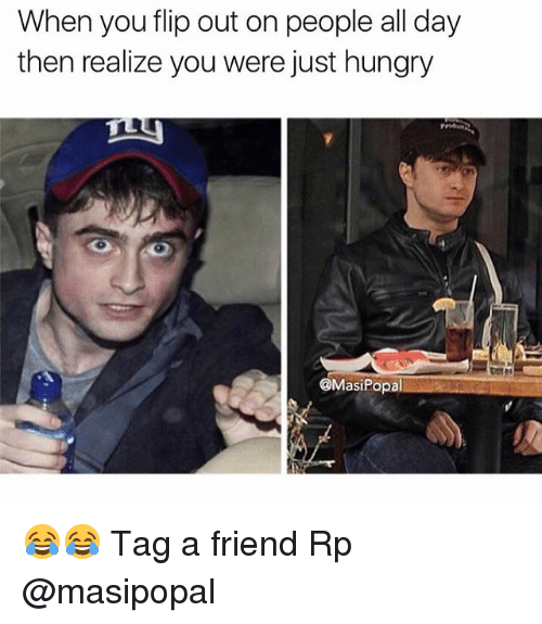 Hungryness: When you flip out on people all day  then realize you were just hungry  @MasiPopal 😂😂 Tag a friend Rp @masipopal