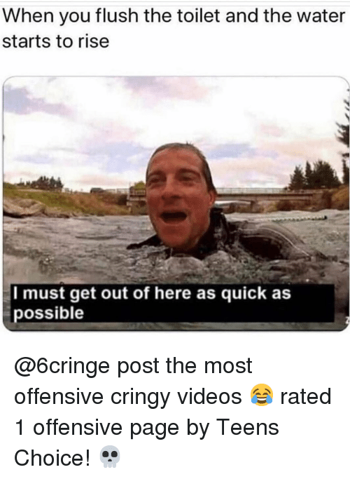 get-out-of-here: When you flush the toilet and the water  starts to rise  I must get out of here as quick as  possible @6cringe post the most offensive cringy videos 😂 rated 1 offensive page by Teens Choice! 💀