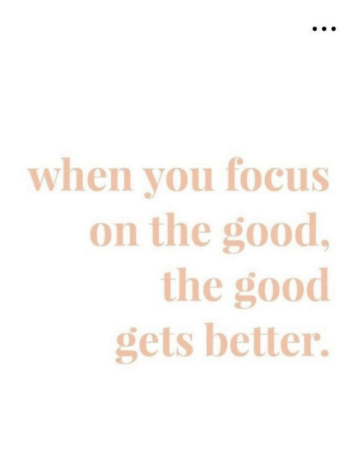 Focus, Good, and You: when you focus  on the good,  the good  gets better.
