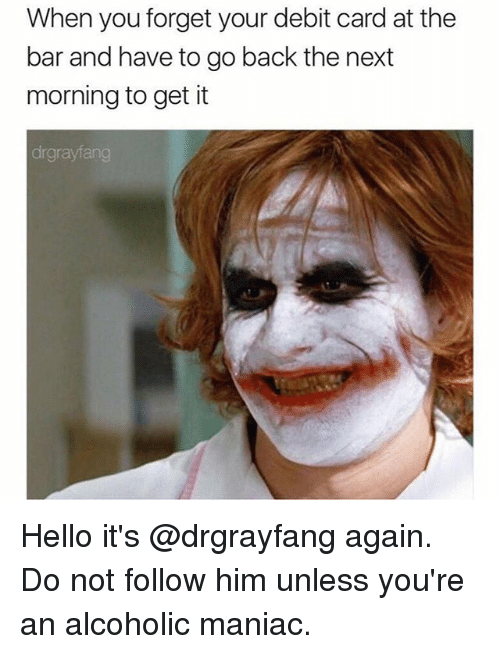 Hello, Memes, and Alcoholic: When you forget your debit card at the  bar and have to go back the next  morning to get it  drgraylan Hello it's @drgrayfang again. Do not follow him unless you're an alcoholic maniac.
