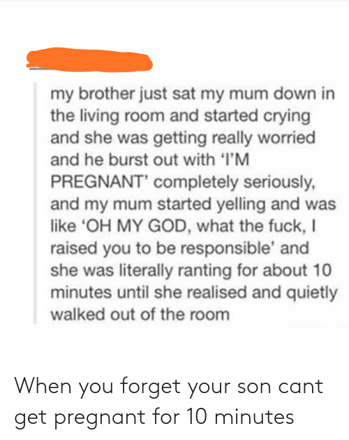 pregnant: When you forget your son cant get pregnant for 10 minutes