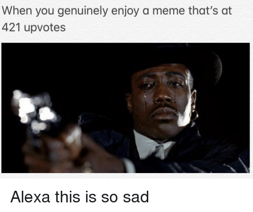 Meme, Sad, and Alexa: When you genuinely enjoy a meme that's at  421 upvotes Alexa this is so sad