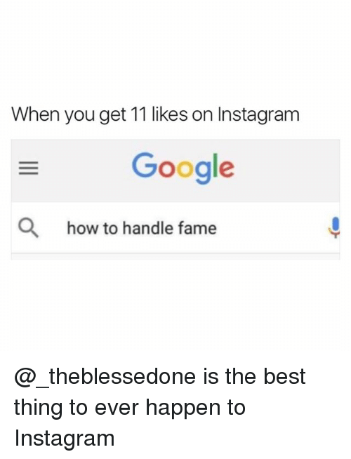 Funny, Google, and Instagram: When you get 11 likes on Instagram  Google  Q  how to handle fame @_theblessedone is the best thing to ever happen to Instagram