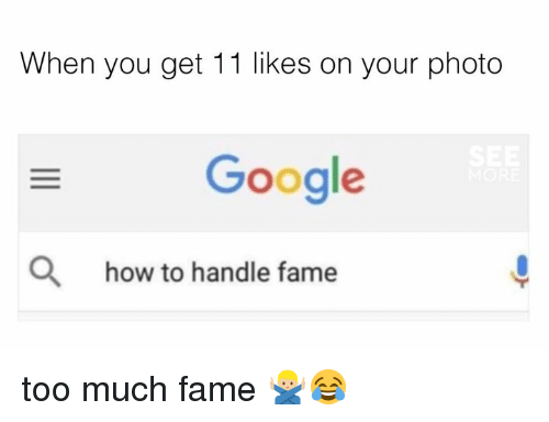 Dank, Google, and Too Much: When you get 11 likes on your photo  Google  O  how to handle fame too much fame 🙅🏼♂️😂