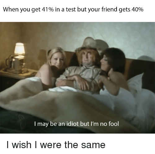 Test, Idiot, and Friend: When you get 41% in a test but your friend gets 40%  I may be an idiot but I'm no fool I wish I were the same