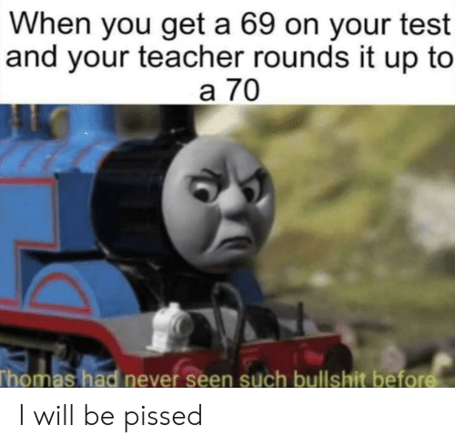 You Get A: When you get a 69 on your test  and your teacher rounds it up to  a 70  Thomas had never seen such bullshit bef I will be pissed