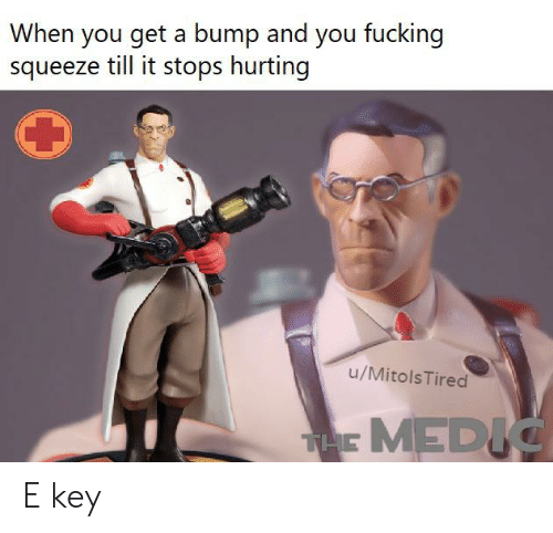 Fucking, Team Fortress 2, and Key: When you get a bump and you fucking  squeeze till it stops hurting  u/MitolsTired  THE MEDIC E key