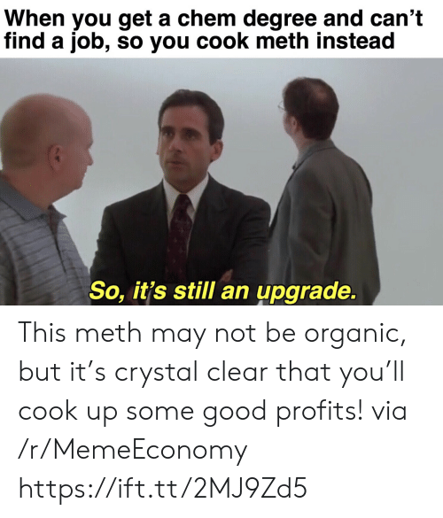 Upgrade: When you get a chem degree and can't  find a job, so you cook meth instead  So, it's still an upgrade. This meth may not be organic, but it's crystal clear that you'll cook up some good profits! via /r/MemeEconomy https://ift.tt/2MJ9Zd5
