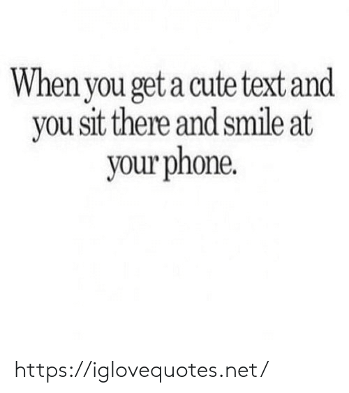 You Get A: When you get a cute text and  you sit there and smile at  your phone. https://iglovequotes.net/