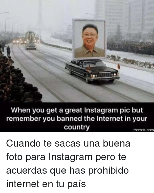 Country Memes: When you get a great Instagram pic but  remember you banned the Internet in your  country  memes.comn <p>Cuando te sacas una buena foto para Instagram pero te acuerdas que has prohibido internet en tu país</p>