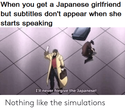 Subtitles: When you get a Japanese girlfriend  but subtitles don't appear when she  starts speaking  I'll never forgive the Japanese! Nothing like the simulations