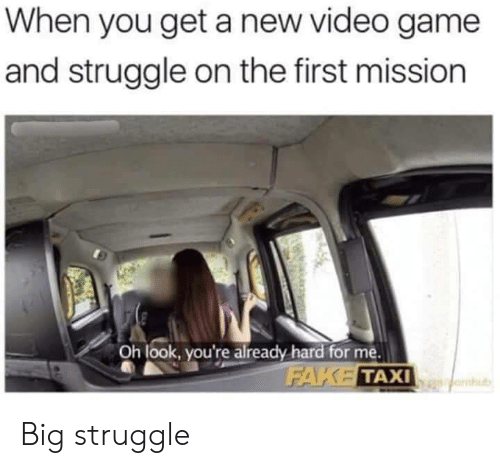 Oh Look: When you get a new video game  and struggle on the first mission  Oh look, you're already hard for me.  FAKE TAXI  omub Big struggle