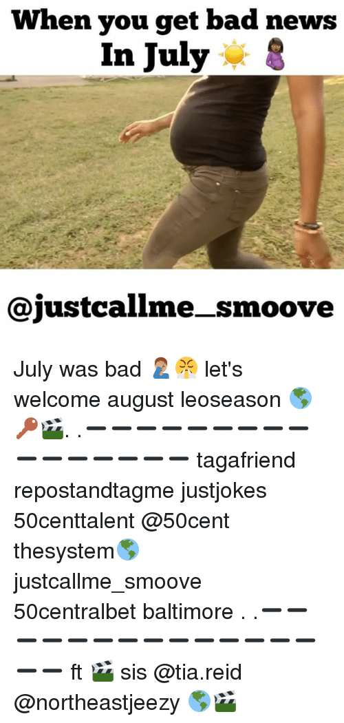 Bad, Memes, and News: When you get bad news  In July * S  @justcallme_smoove July was bad 🤦🏽‍♂️😤 let's welcome august leoseason 🌎🔑🎬. .➖➖➖➖➖➖➖➖➖➖➖➖➖➖➖➖ tagafriend repostandtagme justjokes 50centtalent @50cent thesystem🌎 justcallme_smoove 50centralbet baltimore . .➖➖➖➖➖➖➖➖➖➖➖➖➖➖➖➖ ft 🎬 sis @tia.reid @northeastjeezy 🌎🎬