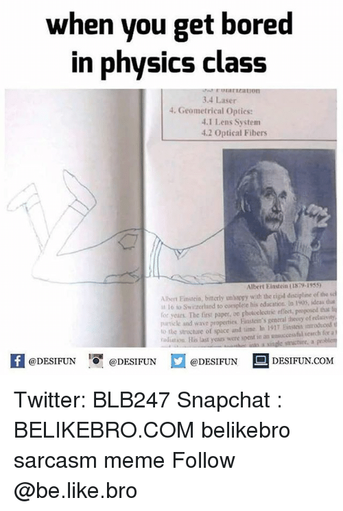 Albert Einstein, Be Like, and Bored: when you get bored  in physics class  raricationn  3.4 Laser  4. Geometrical Opties:  .1 Lens System  4.2 Optical Fibers  Albert Einstein (1879-1959  Albert Einsteio, bitterly unbappy with the tigid discipline of the sc  To to Switzerland to corsplere his edacation lo 1905, ideas t  or years. The first paper, oo ghotceletric effecet, proposed that li  partiele and wave properties. Finstein's genecal dheory of relaivity  to the structure of space and time In 1917 Eiasten mroduco  adiation. Bis last years were spent io an unsaccess ful serch for a  K @DESIFUN 증@DESIFUN口@DESIFUN-DESIFUN.COM Twitter: BLB247 Snapchat : BELIKEBRO.COM belikebro sarcasm meme Follow @be.like.bro
