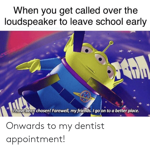 Friends, School, and Been: When you get called over the  loudspeaker to leave school early  Dhave been chosen! Farewell, my friends. I go on to a better place. Onwards to my dentist appointment!