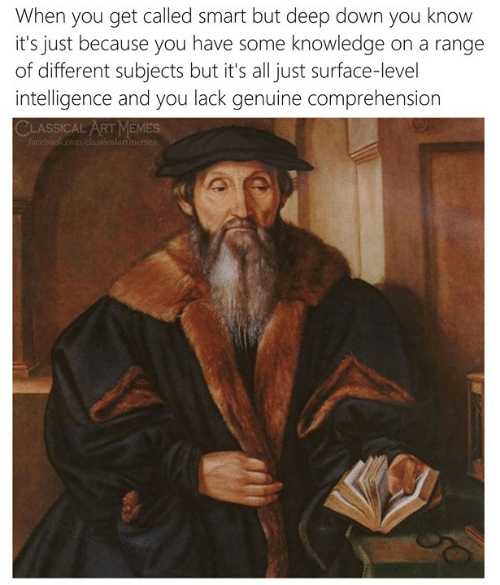 Memes, Classical Art, and Knowledge: When you get called smart but deep down you knovw  it's just because you have some knowledge on a range  of different subjects but it's all just surface-level  intelligence and you lack genuine comprehension  CLASSICAL ART MEMES  com/cla