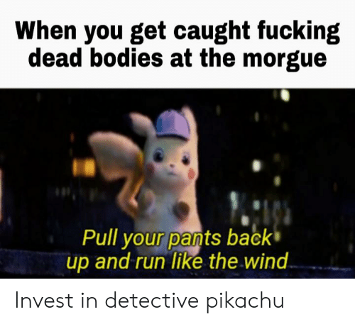 Bodies , Caught Fucking, and Fucking: When you get caught fucking  dead bodies at the morgue  Pull your pants back  up and run like the wind Invest in detective pikachu