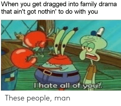 Family, Got, and Drama: When you get dragged into family drama  that ain't got nothin' to do with you  Thate all of you! These people, man