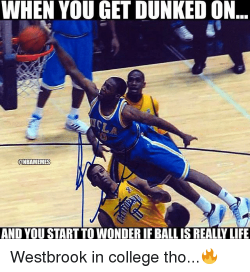 dunked on: WHEN YOU GET DUNKED ON  @NBAMEMES  AND YOU START TO WONDER IF BALL IS REALLY LIFE Westbrook in college tho...🔥