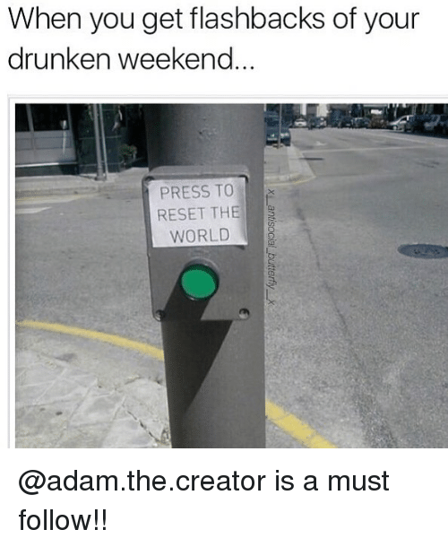 Reseted: When you get flashbacks of your  drunken weekend  PRESS TO  RESET THE  WORLD @adam.the.creator is a must follow!!