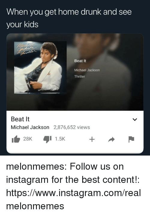 Thriller: When you get home drunk and see  your kids  Beat It  Michael Jackson  Thriller  Beat It  Michael Jackson 2,876,652 views  1 1.5K  128K melonmemes:  Follow us on instagram for the best content!: https://www.instagram.com/realmelonmemes