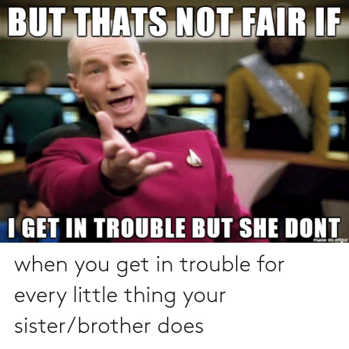 Brother, Thing, and You: when you get in trouble for every little thing your sister/brother does