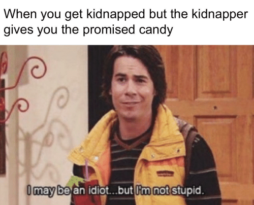 Idiot: When you get kidnapped but the kidnapper  gives you the promised candy  I may be an idiot.but I'm not stupid.