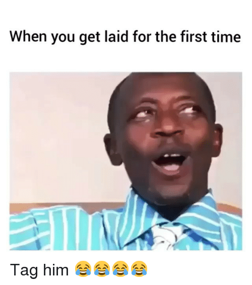 Memes, Time, and 🤖: When you get laid for the first time Tag him 😂😂😂😂