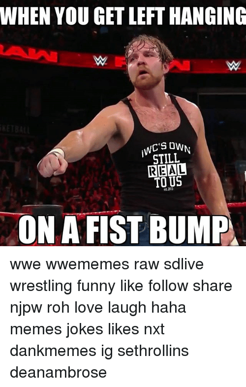 Fist Bumping: WHEN YOU GET LEFT HANGING  WC'S OW  STILL  REAL  TO US  '  est. 2013  ON A FIST BUMP wwe wwememes raw sdlive wrestling funny like follow share njpw roh love laugh haha memes jokes likes nxt dankmemes ig sethrollins deanambrose