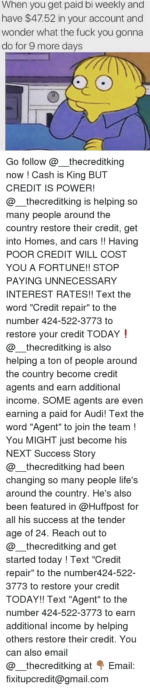 """Cars, Fuck You, and Memes: When you get paid bi weekly and  have $47.52 in your account and  wonder what the fuck you gonna  do for 9 more days Go follow @__thecreditking now ! Cash is King BUT CREDIT IS POWER! @__thecreditking is helping so many people around the country restore their credit, get into Homes, and cars !! Having POOR CREDIT WILL COST YOU A FORTUNE!! STOP PAYING UNNECESSARY INTEREST RATES!! Text the word """"Credit repair"""" to the number 424-522-3773 to restore your credit TODAY❗️ @__thecreditking is also helping a ton of people around the country become credit agents and earn additional income. SOME agents are even earning a paid for Audi! Text the word """"Agent"""" to join the team ! You MIGHT just become his NEXT Success Story @__thecreditking had been changing so many people life's around the country. He's also been featured in @Huffpost for all his success at the tender age of 24. Reach out to @__thecreditking and get started today ! Text """"Credit repair"""" to the number424-522-3773 to restore your credit TODAY!! Text """"Agent"""" to the number 424-522-3773 to earn additional income by helping others restore their credit. You can also email @__thecreditking at 👇🏾 Email: fixitupcredit@gmail.com"""