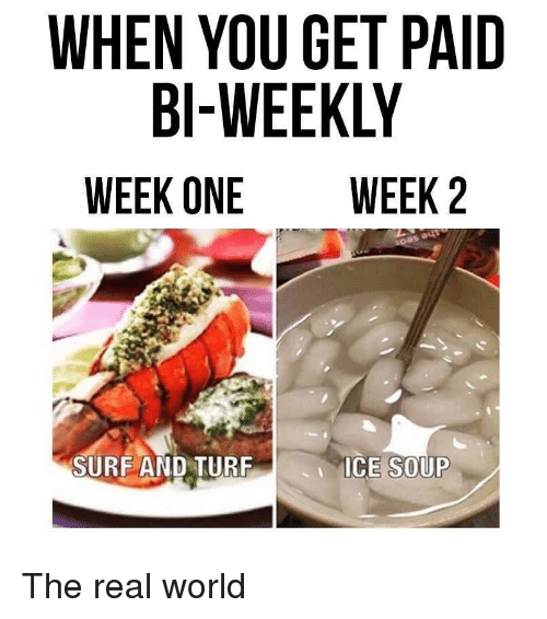 tur: WHEN YOU GET PAID  BI-WEEKLY  WEEK ONE WEEK 2  SURF AND TUR  ICE SOUP The real world