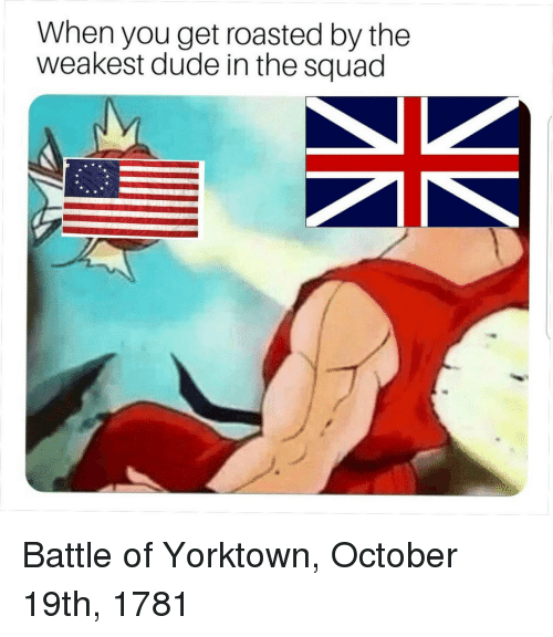 Get Roasted: When you get roasted by the  weakest dude in the squad Battle of Yorktown, October 19th, 1781