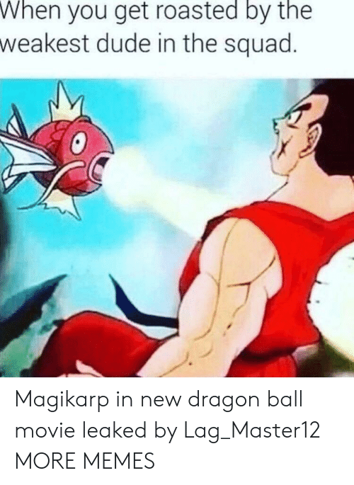 Get Roasted: When  you get roasted by the  weakest dude in the squad Magikarp in new dragon ball movie leaked by Lag_Master12 MORE MEMES