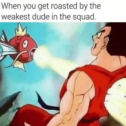 Get Roasted: When you get roasted by the  weakest dude in the squad.