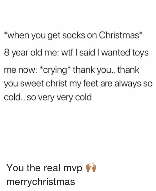 Christmas, Crying, and Memes: *when you get socks on Christmas*  8 year old me: wtf I said I wanted toys  me now: *crying* thank you.. thank  you sweet christ my feet are always so  cold.. so very very cold You the real mvp 🙌🏾 merrychristmas
