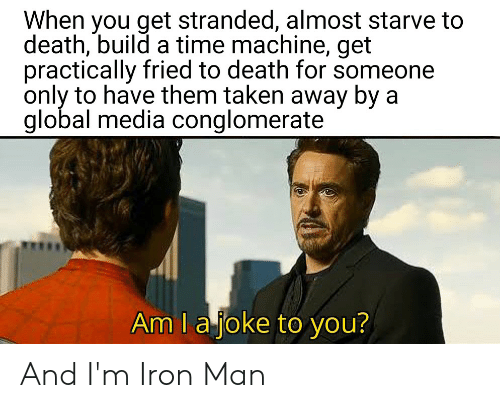 Iron Man, Taken, and Death: When you get stranded, almost starve to  death, build a time machine, get  practically fried to death for someone  only to have them taken away by a  global media conglomerate  Am I ajoke to you? And I'm Iron Man