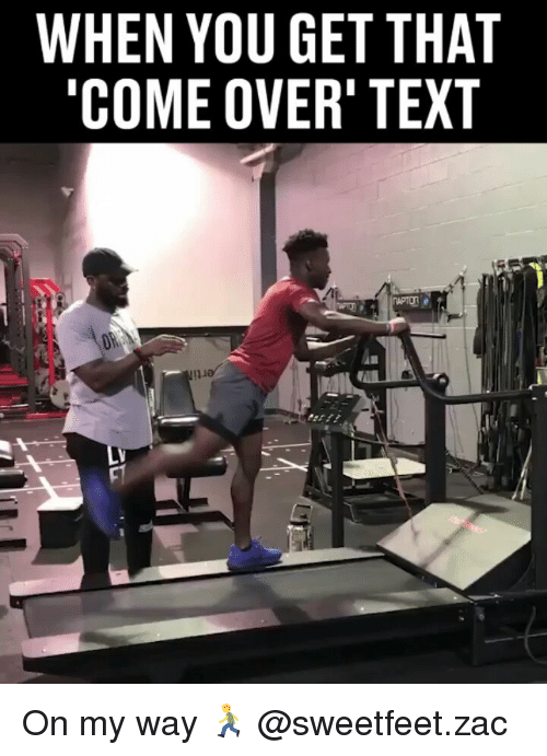 Come Over, Memes, and Text: WHEN YOU GET THAT  COME OVER' TEXT On my way 🏃♂️ @sweetfeet.zac