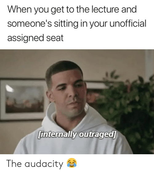 Audacity, Seat, and You: When you get to the lecture and  someone's sitting in your unofficial  assigned seat  internally outraged] The audacity 😂